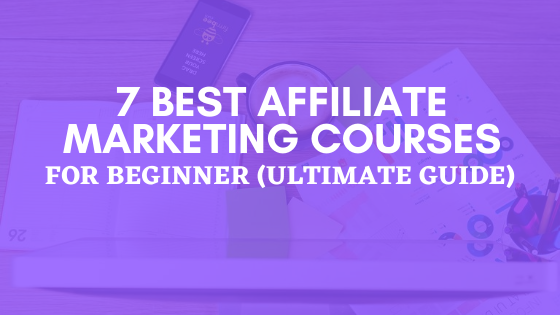 7 Best Affiliate Marketing Courses for Beginner (Ultimate Guide for 2020)