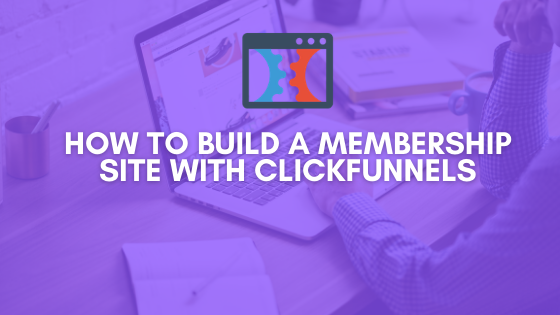 How to Build a Membership Site with Clickfunnels [Ultimate Guide 2021]